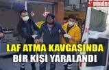 LAF ATMA KAVGASINDA BİR KİŞİ YARALANDI