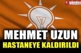 MEHMET UZUN HASTANEYE KALDIRILDI