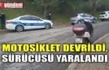 MOTOSİKLET DEVRİLDİ, SÜRÜCÜSÜ YARALANDI