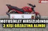 MOTOSİKLET HIRSIZLIĞINDA 3 KİŞİ GÖZALTINA ALINDI