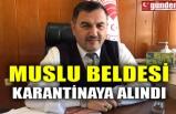MUSLU BELDESİ KARANTİNAYA ALINDI
