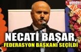 NECATİ BAŞAR, FEDERASYON BAŞKANI SEÇİLDİ