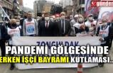 PANDEMİ GÖLGESİNDE ERKEN İŞÇİ BAYRAMI KUTLAMASI...