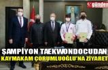 ŞAMPİYON TAEKWONDOCUDAN KAYMAKAM ÇORUMLUOĞLU'NA ZİYARET