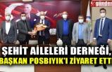 ŞEHİT AİLELERİ DERNEĞİ, BAŞKAN POSBIYIK'I ZİYARET ETTİ