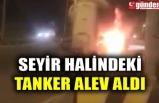 SEYİR HALİNDEKİ TANKER ALEV ALDI