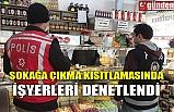 SOKAĞA ÇIKMA KISITLAMASINDA İŞYERLERİ DENETLENDİ