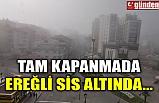 TAM KAPANMADA EREĞLİ SİS ALTINDA...