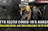 TTK İŞÇİSİ COVID-19'A KARŞI ÖNLEMLERİN ARTIRILMASINI İSTİYOR