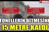 TÜNELLERİN BİTMESİNE 15 METRE KALDI