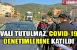 VALİ TUTULMAZ, COVID-19 DENETMLERİNE KATILDI