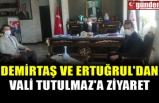 DEMİRTAŞ VE ERTUĞRUL'DAN VALİ TUTULMAZ'A ZİYARET