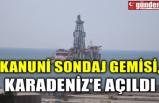 KANUNİ SONDAJ GEMİSİ, KARADENİZ'E AÇILDI