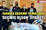 SENDİKA BAŞKANI YILMAZ'DAN 'GEÇMİŞ OLSUN' ZİYARETİ