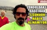 ZONGULDAK'LI DAĞCIDAN 5 GÜNDÜR HABER ALINAMIYOR