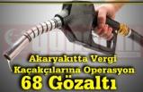 Akaryakıtta Vergi Kaçakçılarına Operasyon 68 Gözaltı