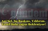 Ani Sel, Su Baskını, Yıldırım, Yerel Dolu yağışı Bekleniyor!