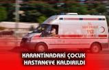 KARANTİNADAKİ ÇOCUK HASTANEYE KALDIRILDI