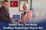 Saadet Oruç, Türk Metal Sendikası  Başkanlığını Ziyaret Etti.