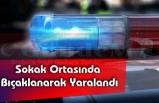 Sokak Ortasında Bıçaklanarak Yaralandı