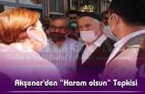 """Akşener'den """"Haram olsun"""" Tepkisi"""