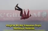 Ereğli'de Bir Kişi Yüksekten Düştü Hastaneye Kaldırıldı
