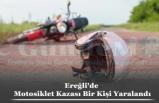 Ereğli'de Motosiklet Kazası Bir Kişi Yaralandı
