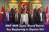 MHP MYK Üyesi Murat Kotra; İlçe Başkanlığı'nı Ziyaret Etti