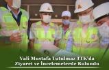 Vali Mustafa Tutulmaz TTK'da Ziyaret ve İncelemelerde Bulundu