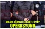 ANKARA MERKEZLİ 43 İLDE FETÖ/PDY OPERASYONU