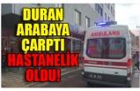 DURAN ARABAYA ÇARPTI HASTANELİK  OLDU!