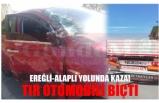 EREĞLİ-ALAPLI YOLUNDA KAZA! TIR OTOMOBİLİ BİÇTİ