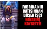 FABRİKA'NIN ÇATISINDAN DÜŞEN İŞÇİ HAYATINI KAYBETTİ!