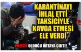 KARANTİNAYI İHLAL ETTİ TAKSİCİYLE KAVGA ETMESİ ELE VERDİ!