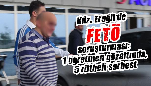 Kdz. Ereğli´de FETÖ soruşturması: 1 öğretmen gözaltında, 5 rütbeli serbest