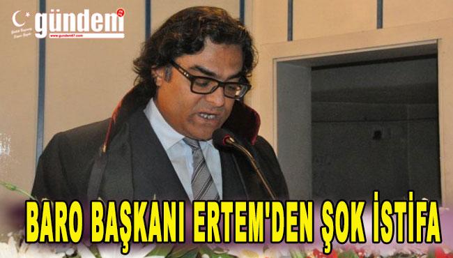 Baro başkanı Ertem'den Şok istifa