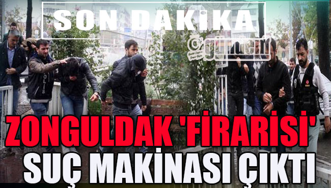 ZONGULDAK 'FİRARİSİ' SUÇ MAKİNASI ÇIKTI
