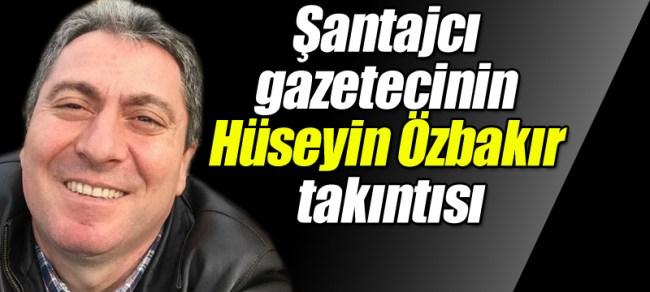 Şantajcı gazetecinin Hüseyin Özbakır takıntısı