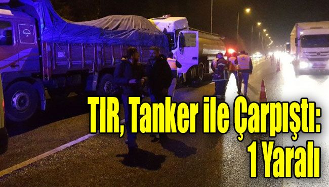 TIR, Tanker ile Çarpıştı: 1 Yaralı