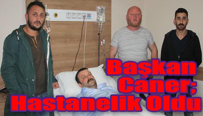 Başkan Caner; Hastanelik Oldu