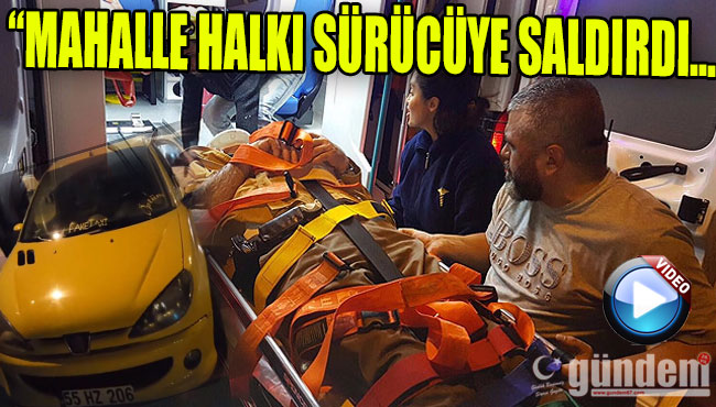 MAHALLE HALKI SÜRÜCÜYE SALDIRDI...