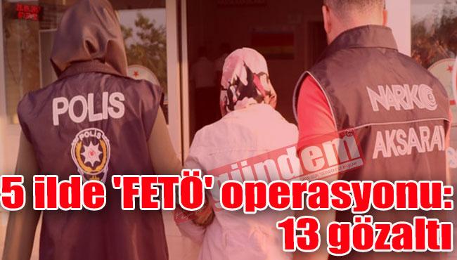 5 ilde 'FETÖ' operasyonu: 13 gözaltı