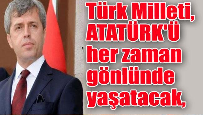 Türk Milleti, ATATÜRK'Ü her zaman gönlünde yaşatacak,