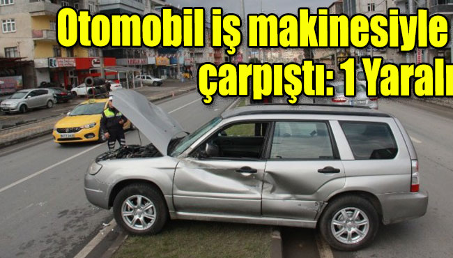 Ereğli'de Otomobil iş makinesiyle çarpıştı: 1 Yaralı