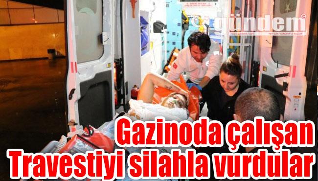 Gazinoda çalışan Travestiyi silahla vurdular