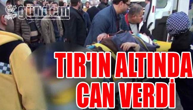 TIR'IN ALTINDA CAN VERDİ