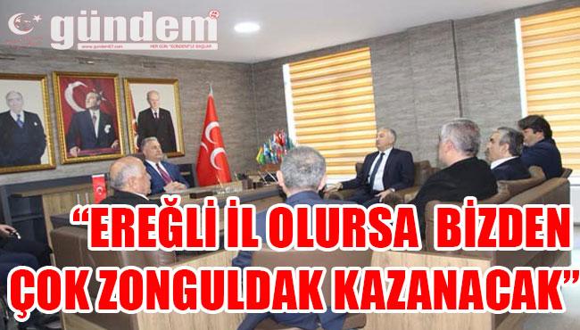 'EREĞLİ İL OLURSA  BİZDEN ÇOK ZONGULDAK KAZANACAK'