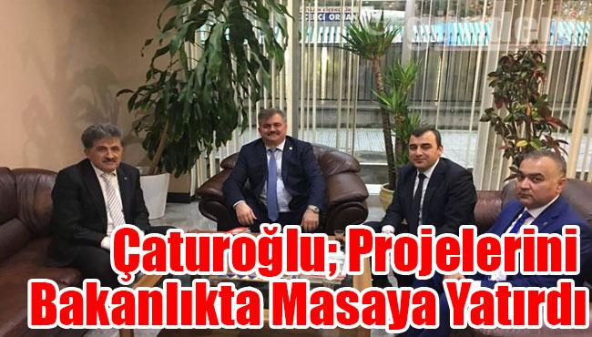 Çaturoğlu; Projelerini Bakanlıkta Masaya Yatırdı