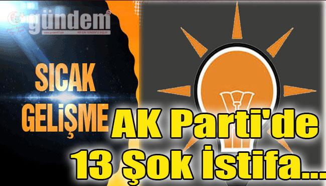 AK Parti'de 13 Şok İstifa...