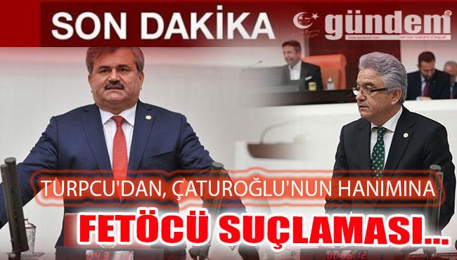 TURPCU'DAN, ÇATUROĞLU'NUN HANIMINA FETÖCÜ SUÇLAMASI...